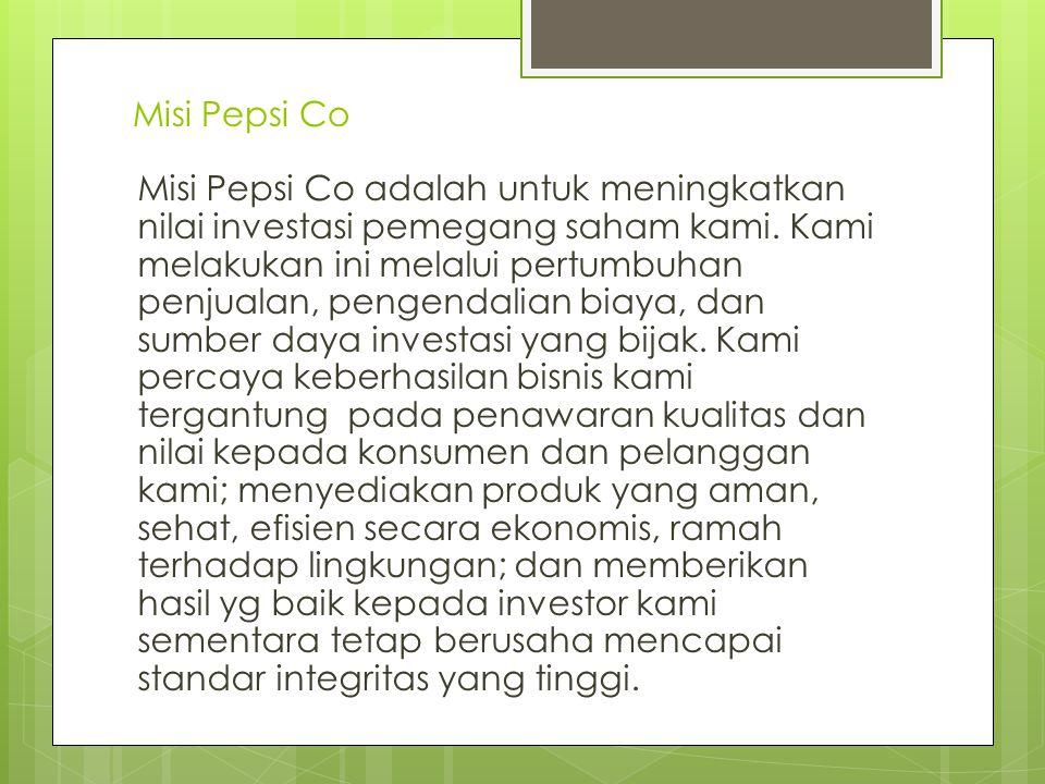 Misi Pepsi Co Misi Pepsi Co adalah untuk meningkatkan nilai investasi pemegang saham kami. Kami melakukan ini melalui pertumbuhan penjualan, pengendal