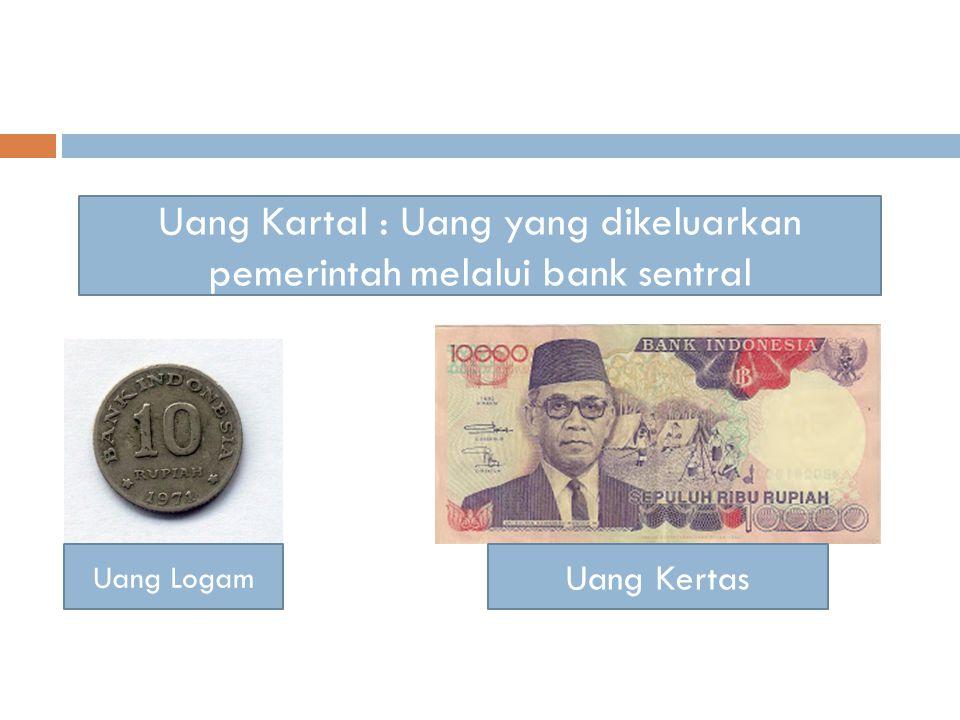 Uang Kartal : Uang yang dikeluarkan pemerintah melalui bank sentral Uang Logam Uang Kertas