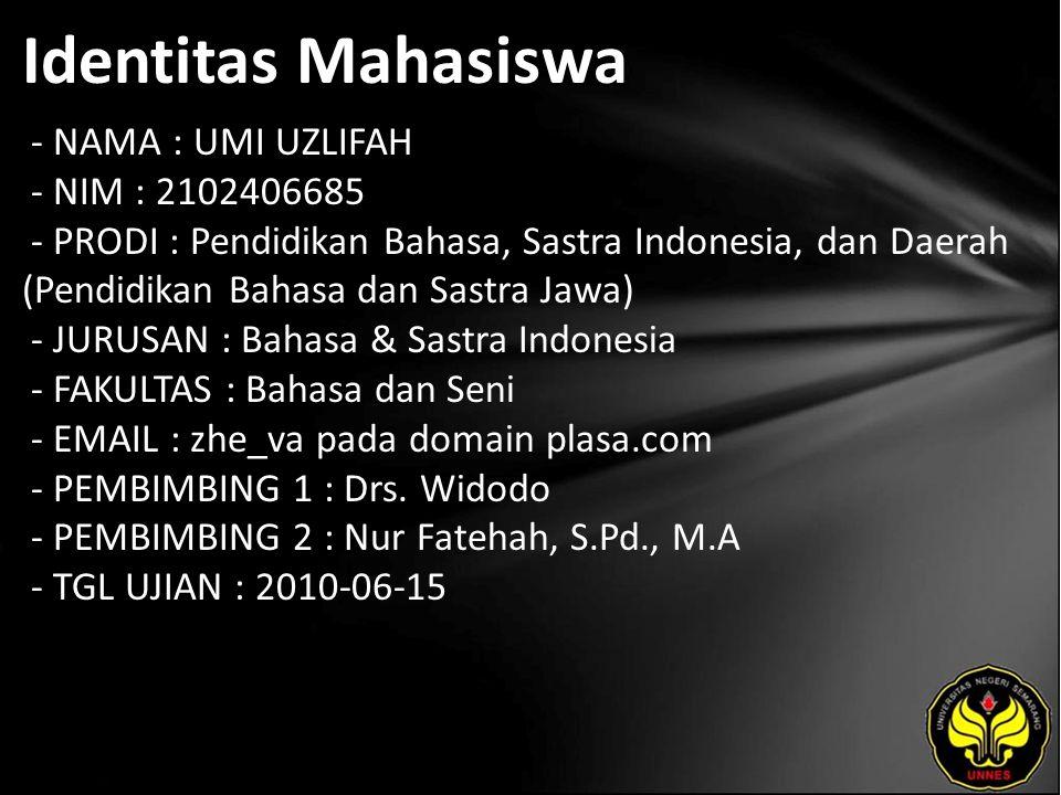 Identitas Mahasiswa - NAMA : UMI UZLIFAH - NIM : 2102406685 - PRODI : Pendidikan Bahasa, Sastra Indonesia, dan Daerah (Pendidikan Bahasa dan Sastra Jawa) - JURUSAN : Bahasa & Sastra Indonesia - FAKULTAS : Bahasa dan Seni - EMAIL : zhe_va pada domain plasa.com - PEMBIMBING 1 : Drs.