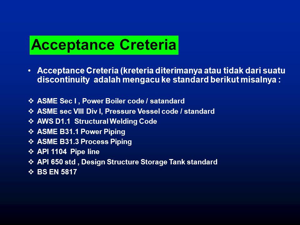 Acceptance Creteria (kreteria diterimanya atau tidak dari suatu discontinuity adalah mengacu ke standard berikut misalnya :  ASME Sec I, Power Boiler