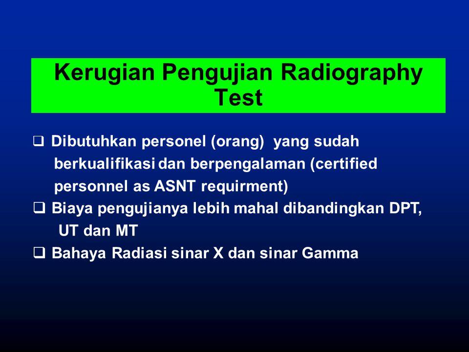 Kerugian Pengujian Radiography Test  Dibutuhkan personel (orang) yang sudah berkualifikasi dan berpengalaman (certified personnel as ASNT requirment)