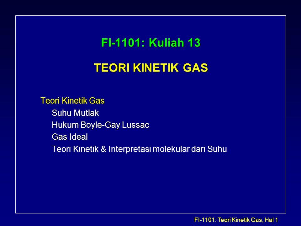 FI-1101: Teori Kinetik Gas, Hal 2 FISIKA TERMAL Cabang Fisika yang mempelajari perubahan sifat zat karena pengaruh temperatur atau kalor yang diterimanya Fisika termal dibagi menjadi: - Termodinamika klasik: mempelajari sifat makroskopik (sifat yang dapat diukur langsung) dari suatu zat.