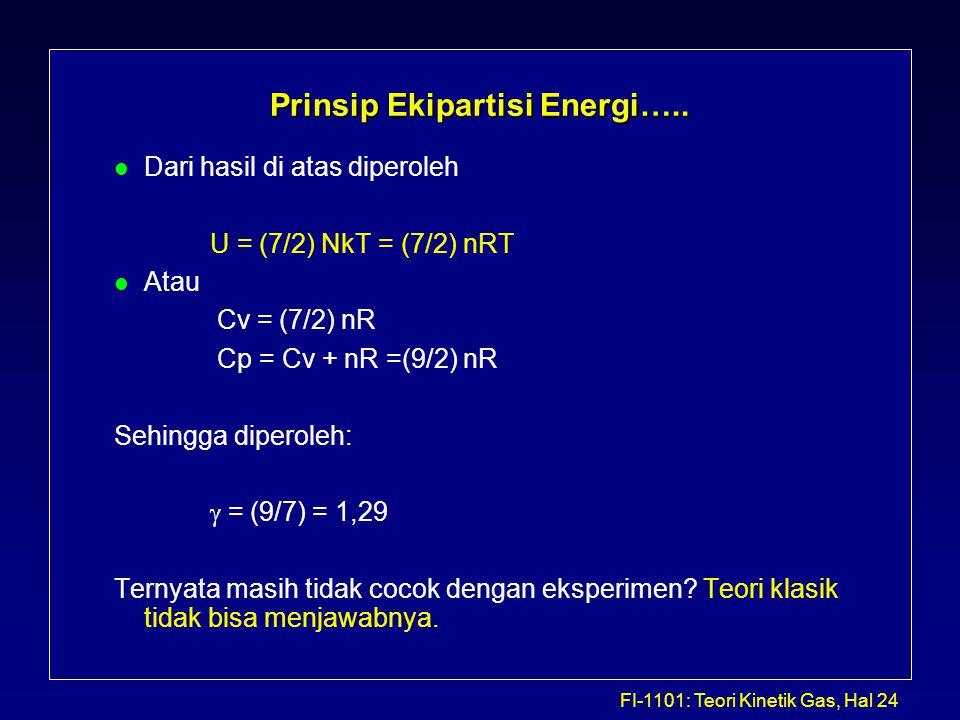 FI-1101: Teori Kinetik Gas, Hal 24 Prinsip Ekipartisi Energi….. l Dari hasil di atas diperoleh U = (7/2) NkT = (7/2) nRT l Atau Cv = (7/2) nR Cp = Cv