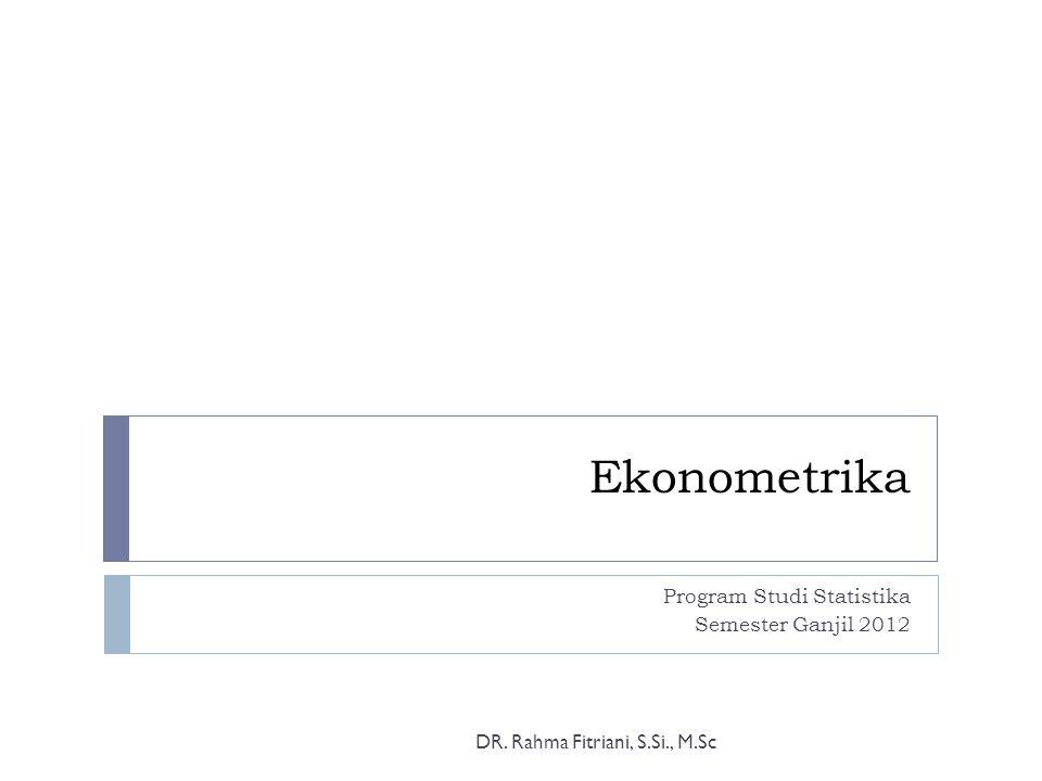 Ekonometrika Program Studi Statistika Semester Ganjil 2012 DR. Rahma Fitriani, S.Si., M.Sc