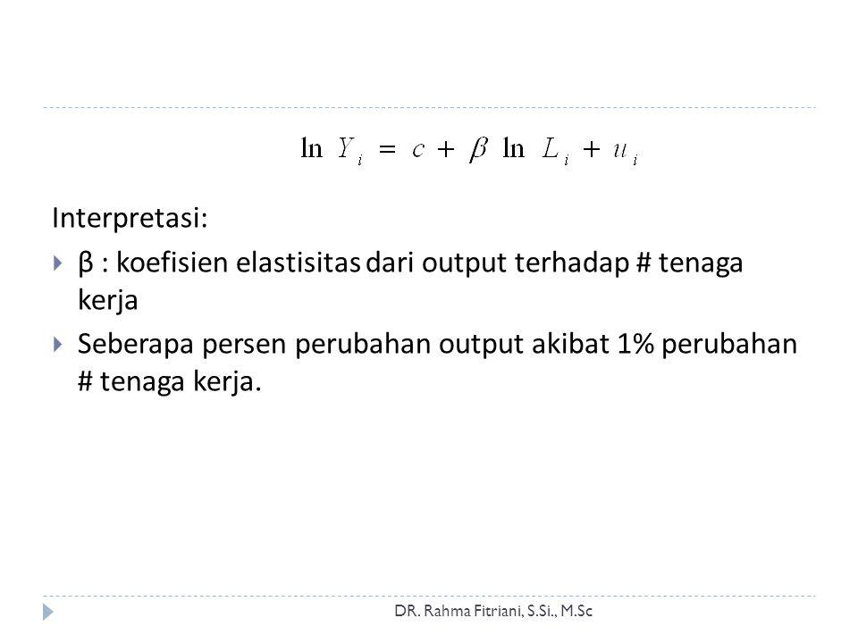 DR. Rahma Fitriani, S.Si., M.Sc Interpretasi:  β : koefisien elastisitas dari output terhadap # tenaga kerja  Seberapa persen perubahan output akiba