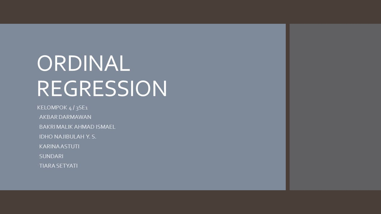 ORDINAL REGRESSION KELOMPOK 4 / 3SE1 AKBAR DARMAWAN BAKRI MALIK AHMAD ISMAEL IDHO NAJIBULAH Y. S. KARINA ASTUTI SUNDARI TIARA SETYATI