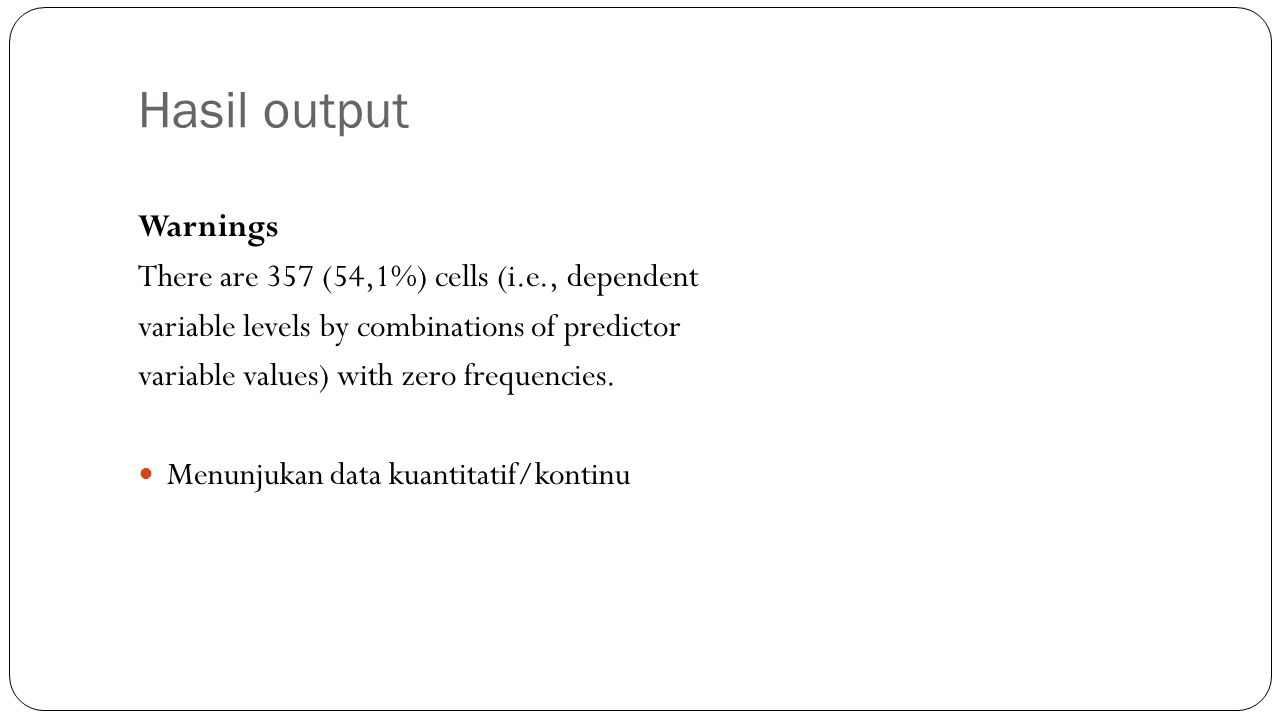 Hasil output Warnings There are 357 (54,1%) cells (i.e., dependent variable levels by combinations of predictor variable values) with zero frequencies