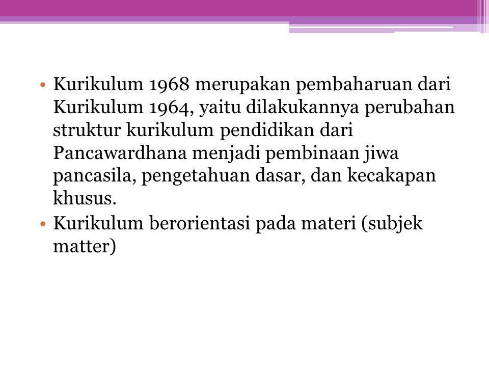 Kurikulum 1968 merupakan pembaharuan dari Kurikulum 1964, yaitu dilakukannya perubahan struktur kurikulum pendidikan dari Pancawardhana menjadi pembin