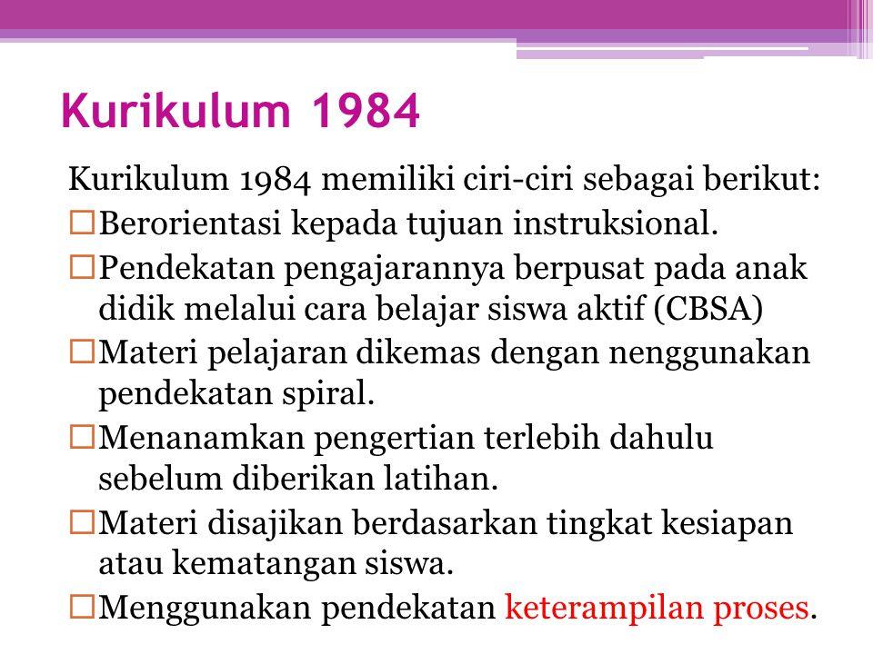 Kurikulum 1984 Kurikulum 1984 memiliki ciri-ciri sebagai berikut:  Berorientasi kepada tujuan instruksional.  Pendekatan pengajarannya berpusat pada