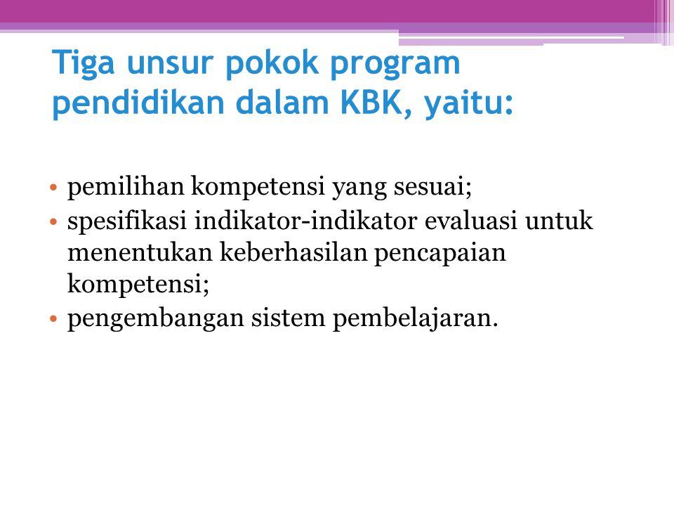 Tiga unsur pokok program pendidikan dalam KBK, yaitu: pemilihan kompetensi yang sesuai; spesifikasi indikator-indikator evaluasi untuk menentukan kebe