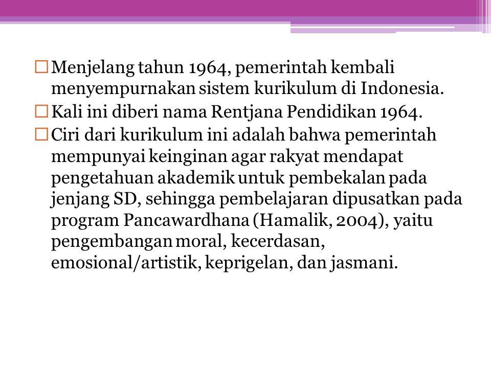  Menjelang tahun 1964, pemerintah kembali menyempurnakan sistem kurikulum di Indonesia.  Kali ini diberi nama Rentjana Pendidikan 1964.  Ciri dari