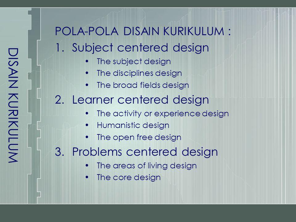 DISAIN KURIKULUM Subject Centered Design –Berkembang dari konsep pendidikan klasik yang menekankan pengetahuan, nilai-nilai dan warisan budaya masa lalu –Kurikulum dipusatkan pada isi atau materi yang akan diajarkan –Tersusun atas sejumlah mata pelajaran –Diajarkan secara terpisah-pisah Kekuatan : –Mudah disusun, dilaksanakan, dievaluasi, dan disempurnakan –Pengajarnya tidak perlu dipersiapkan secara khusus Kelemahan : –Peran peserta didik pasif –Pengajaran menitikberatkan pada pegetahuan –Pengajarannya yang terpisah-pisah bertentangan dengan kenyataan bahwa pengetahuan merupakan kesatuan