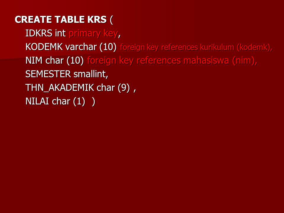 CREATE TABLE KRS ( IDKRS int primary key, KODEMK varchar (10) foreign key references kurikulum (kodemk), NIM char (10) foreign key references mahasisw