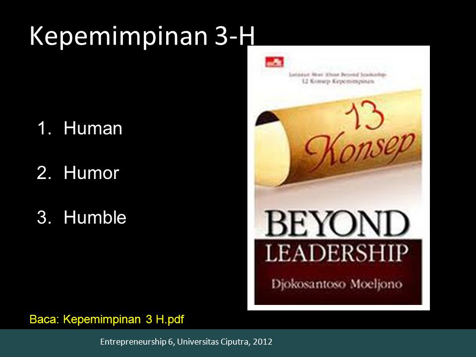 Entrepreneurship 6, Universitas Ciputra, 2012 Kepemimpinan 3-H 1.Human 2.Humor 3.Humble Baca: Kepemimpinan 3 H.pdf