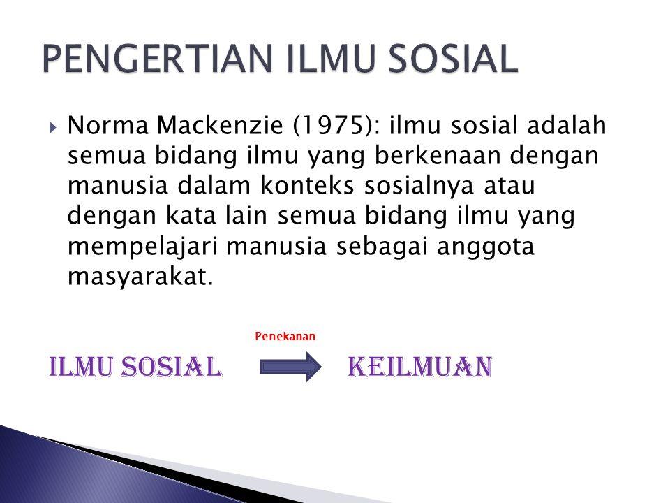  Norma Mackenzie (1975): ilmu sosial adalah semua bidang ilmu yang berkenaan dengan manusia dalam konteks sosialnya atau dengan kata lain semua bidan