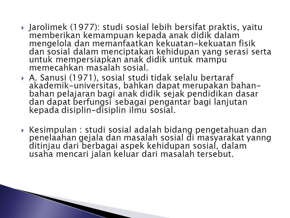  Jarolimek (1977): studi sosial lebih bersifat praktis, yaitu memberikan kemampuan kepada anak didik dalam mengelola dan memanfaatkan kekuatan-kekuat