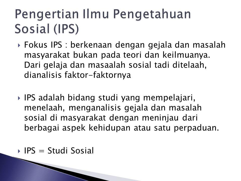  Fokus IPS : berkenaan dengan gejala dan masalah masyarakat bukan pada teori dan keilmuanya. Dari gelaja dan masaalah sosial tadi ditelaah, dianalisi