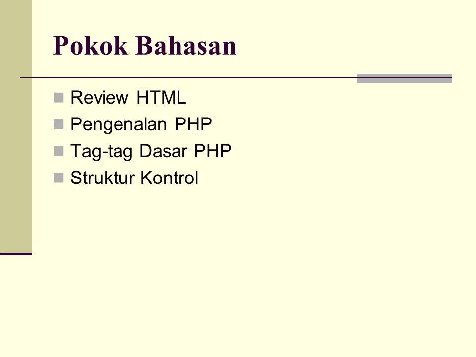 Pokok Bahasan Review HTML Pengenalan PHP Tag-tag Dasar PHP Struktur Kontrol