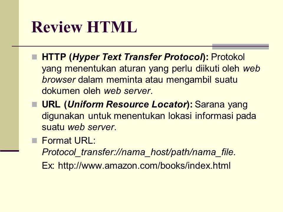 Review HTML HTTP (Hyper Text Transfer Protocol): Protokol yang menentukan aturan yang perlu diikuti oleh web browser dalam meminta atau mengambil suatu dokumen oleh web server.