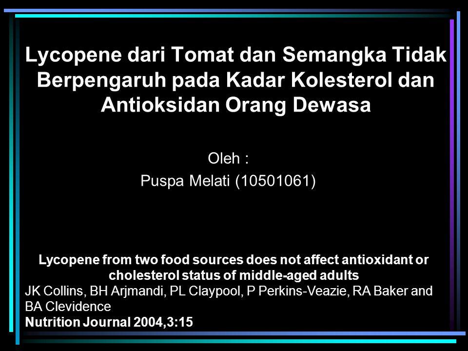 Lycopene dari Tomat dan Semangka Tidak Berpengaruh pada Kadar Kolesterol dan Antioksidan Orang Dewasa Oleh : Puspa Melati (10501061) Lycopene from two food sources does not affect antioxidant or cholesterol status of middle-aged adults JK Collins, BH Arjmandi, PL Claypool, P Perkins-Veazie, RA Baker and BA Clevidence Nutrition Journal 2004,3:15