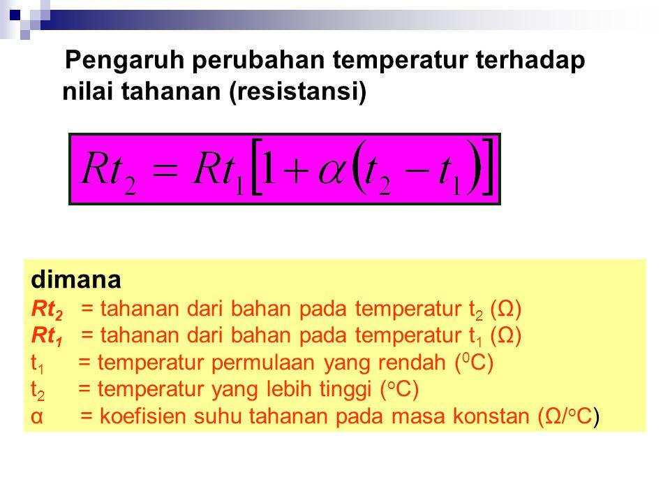 dimana Rt 2 = tahanan dari bahan pada temperatur t 2 (Ω) Rt 1 = tahanan dari bahan pada temperatur t 1 (Ω) t 1 = temperatur permulaan yang rendah ( 0 C) t 2 = temperatur yang lebih tinggi ( o C) α = koefisien suhu tahanan pada masa konstan (Ω/ o C) Pengaruh perubahan temperatur terhadap nilai tahanan (resistansi)