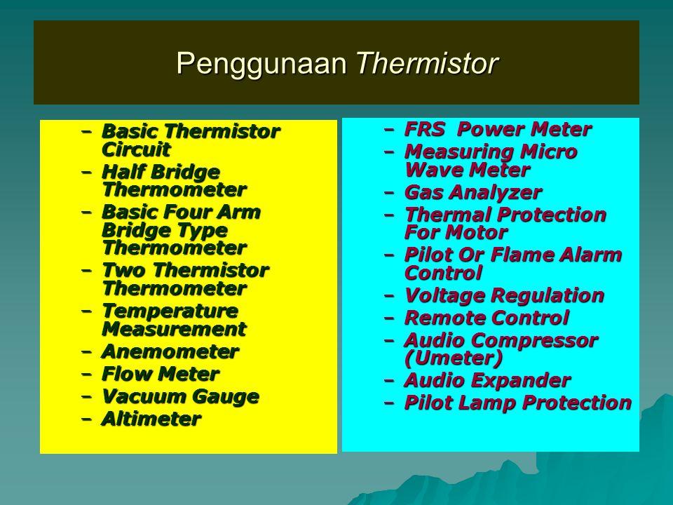 Penggunaan Thermistor –Basic Thermistor Circuit –Half Bridge Thermometer –Basic Four Arm Bridge Type Thermometer –Two Thermistor Thermometer –Temperature Measurement –Anemometer –Flow Meter –Vacuum Gauge –Altimeter –FRS Power Meter –Measuring Micro Wave Meter –Gas Analyzer –Thermal Protection For Motor –Pilot Or Flame Alarm Control –Voltage Regulation –Remote Control –Audio Compressor (Umeter) –Audio Expander –Pilot Lamp Protection