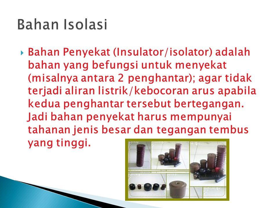  Bahan Penyekat (Insulator/isolator) adalah bahan yang befungsi untuk menyekat (misalnya antara 2 penghantar); agar tidak terjadi aliran listrik/kebocoran arus apabila kedua penghantar tersebut bertegangan.
