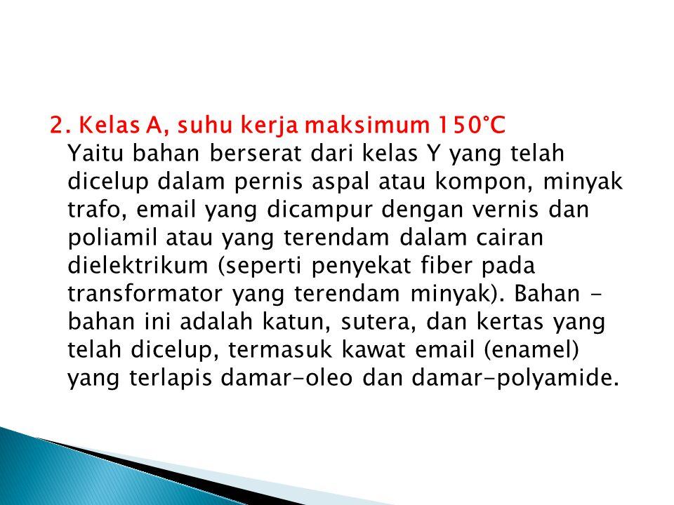 2. Kelas A, suhu kerja maksimum 150°C Yaitu bahan berserat dari kelas Y yang telah dicelup dalam pernis aspal atau kompon, minyak trafo, email yang di