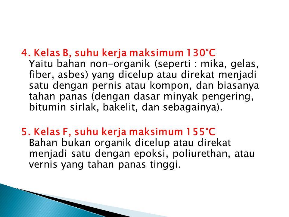 4. Kelas B, suhu kerja maksimum 130°C Yaitu bahan non-organik (seperti : mika, gelas, fiber, asbes) yang dicelup atau direkat menjadi satu dengan pern
