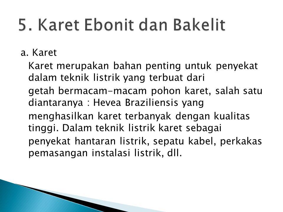 a. Karet Karet merupakan bahan penting untuk penyekat dalam teknik listrik yang terbuat dari getah bermacam-macam pohon karet, salah satu diantaranya