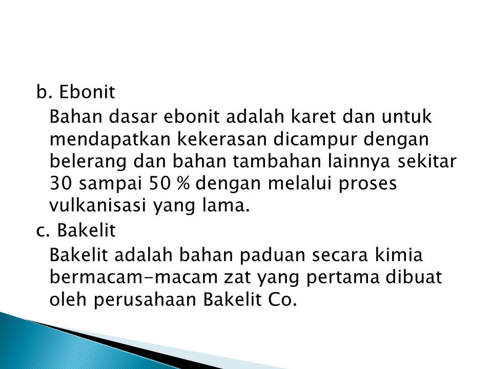 b. Ebonit Bahan dasar ebonit adalah karet dan untuk mendapatkan kekerasan dicampur dengan belerang dan bahan tambahan lainnya sekitar 30 sampai 50 % d