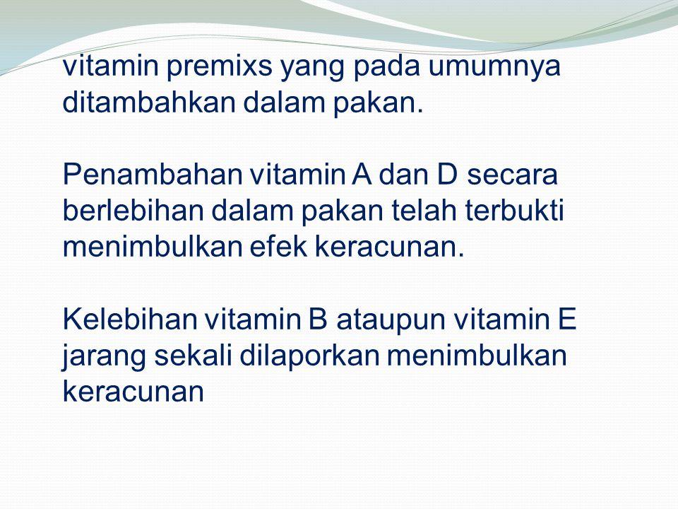 vitamin premixs yang pada umumnya ditambahkan dalam pakan. Penambahan vitamin A dan D secara berlebihan dalam pakan telah terbukti menimbulkan efek ke
