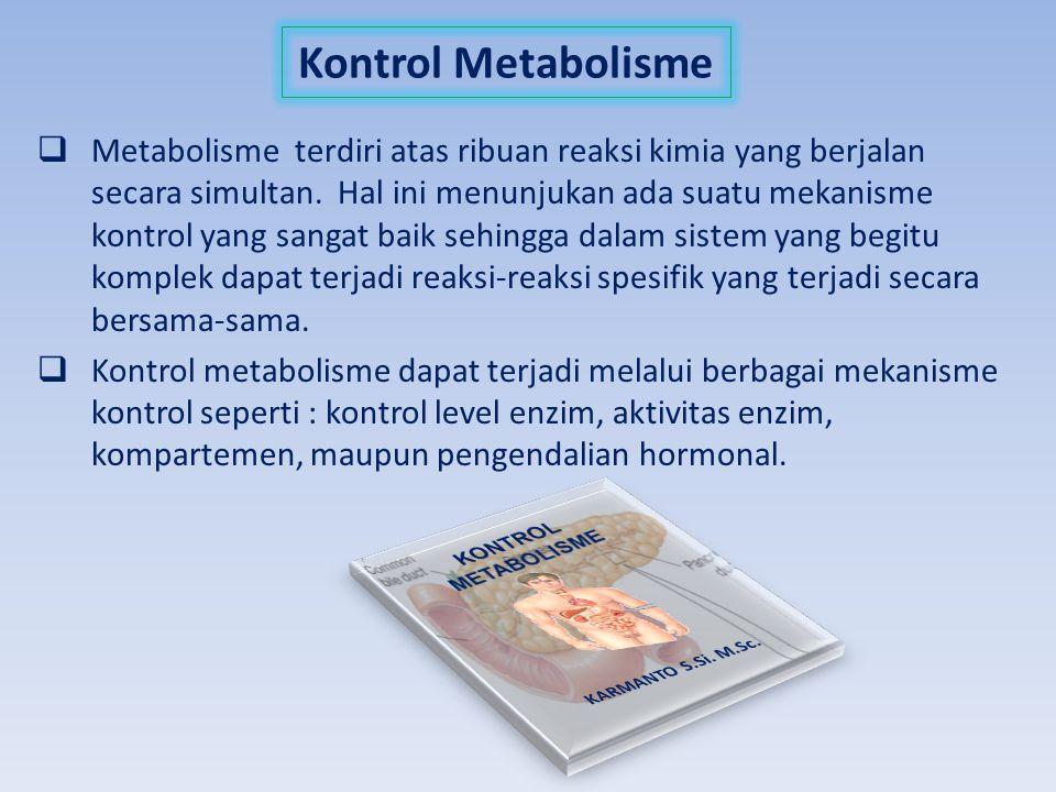 Kontrol Metabolisme  Metabolisme terdiri atas ribuan reaksi kimia yang berjalan secara simultan. Hal ini menunjukan ada suatu mekanisme kontrol yang