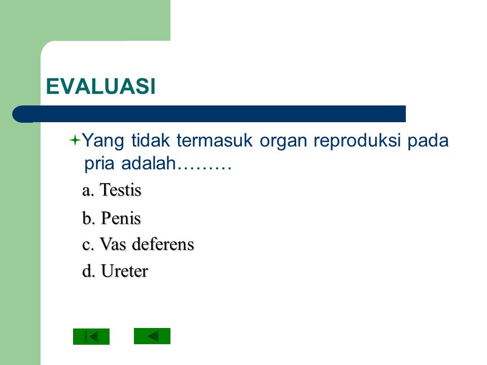 EVALUASI Yang tidak termasuk organ reproduksi pada pria adalah……… a. Testis a. Testis b. Penis b. Penis c. Vas deferens c. Vas deferens d. Ureter d. U