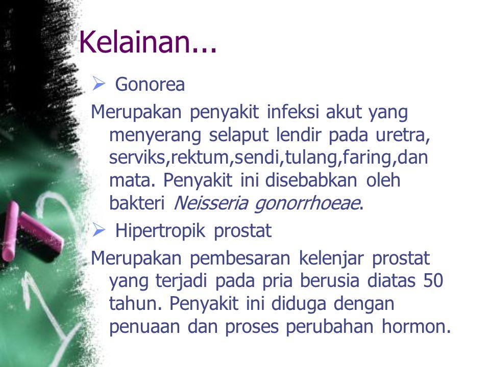 Kelainan...  Gonorea Merupakan penyakit infeksi akut yang menyerang selaput lendir pada uretra, serviks,rektum,sendi,tulang,faring,dan mata. Penyakit