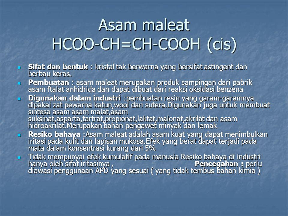 Asam maleat HCOO-CH=CH-COOH (cis) Sifat dan bentuk : kristal tak berwarna yang bersifat astingent dan berbau keras. Sifat dan bentuk : kristal tak ber