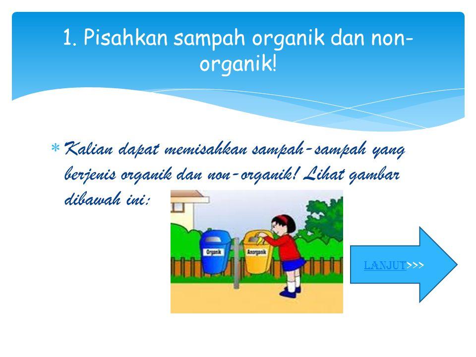  Kalian dapat memisahkan sampah-sampah yang berjenis organik dan non-organik! Lihat gambar dibawah ini: 1. Pisahkan sampah organik dan non- organik!