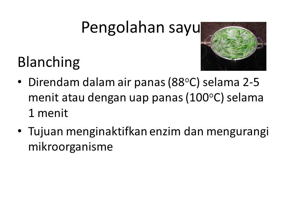 Pengolahan sayur Blanching Direndam dalam air panas (88 o C) selama 2-5 menit atau dengan uap panas (100 o C) selama 1 menit Tujuan menginaktifkan enz