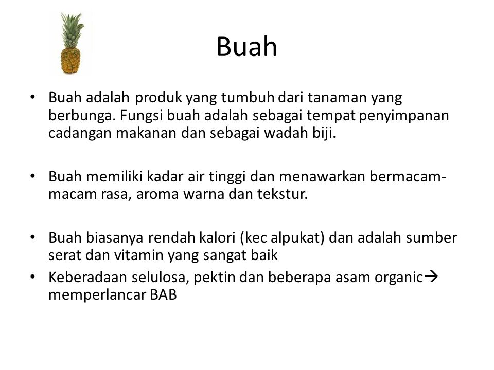 Buah Buah adalah produk yang tumbuh dari tanaman yang berbunga. Fungsi buah adalah sebagai tempat penyimpanan cadangan makanan dan sebagai wadah biji.
