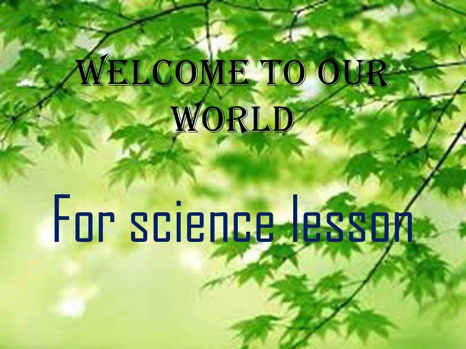 Welcome to our world For science lesson