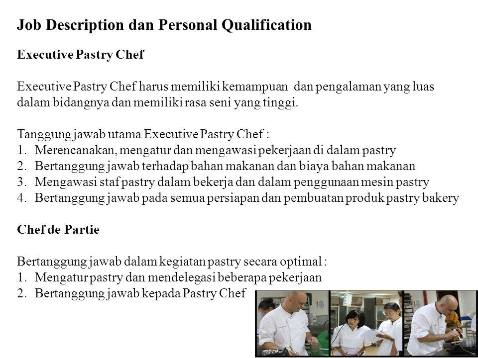 Job Description dan Personal Qualification Executive Pastry Chef Executive Pastry Chef harus memiliki kemampuan dan pengalaman yang luas dalam bidangnya dan memiliki rasa seni yang tinggi.