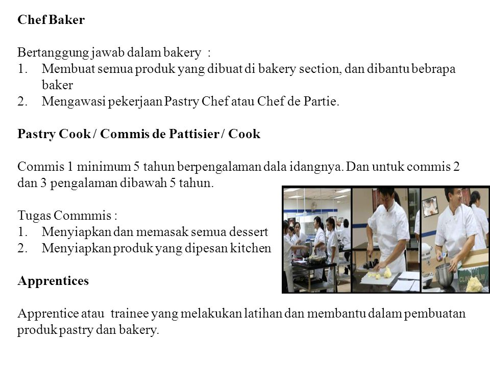 Chef Baker Bertanggung jawab dalam bakery : 1.Membuat semua produk yang dibuat di bakery section, dan dibantu bebrapa baker 2.Mengawasi pekerjaan Past
