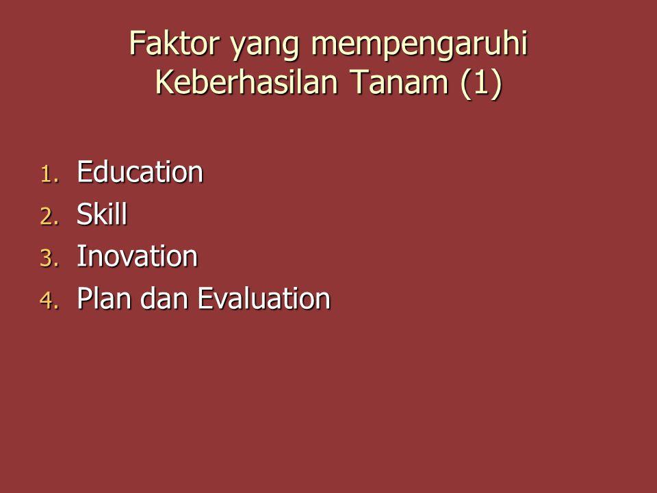 Faktor yang mempengaruhi Keberhasilan Tanam (1) 1. Education 2. Skill 3. Inovation 4. Plan dan Evaluation