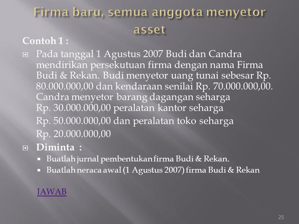 Contoh 1 :  Pada tanggal 1 Agustus 2007 Budi dan Candra mendirikan persekutuan firma dengan nama Firma Budi & Rekan. Budi menyetor uang tunai sebesar