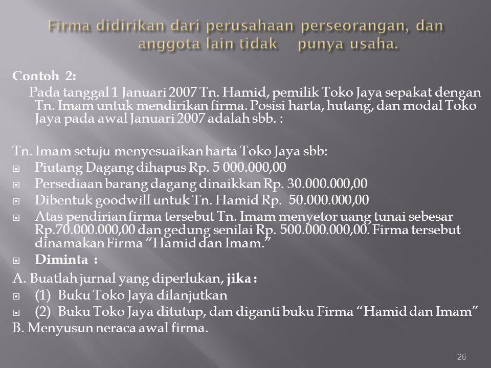 Contoh 2: Pada tanggal 1 Januari 2007 Tn. Hamid, pemilik Toko Jaya sepakat dengan Tn. Imam untuk mendirikan firma. Posisi harta, hutang, dan modal Tok