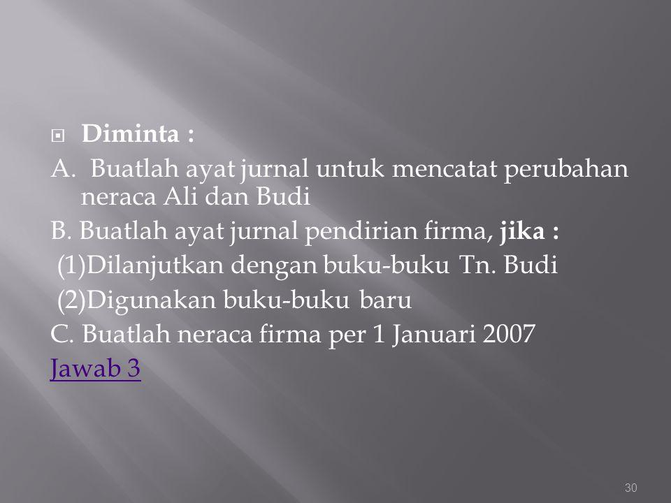  Diminta : A. Buatlah ayat jurnal untuk mencatat perubahan neraca Ali dan Budi B. Buatlah ayat jurnal pendirian firma, jika : (1)Dilanjutkan dengan b