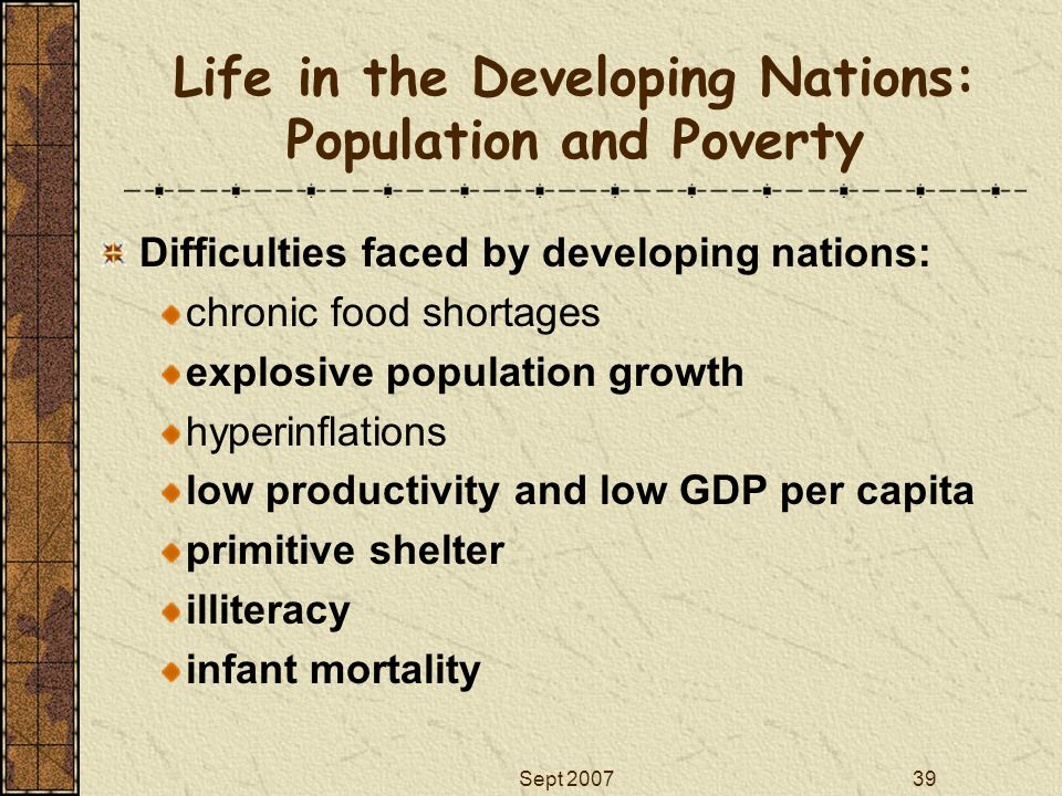 Sept 200739 Life in the Developing Nations: Population and Poverty Difficulties faced by developing nations: chronic food shortages explosive populati