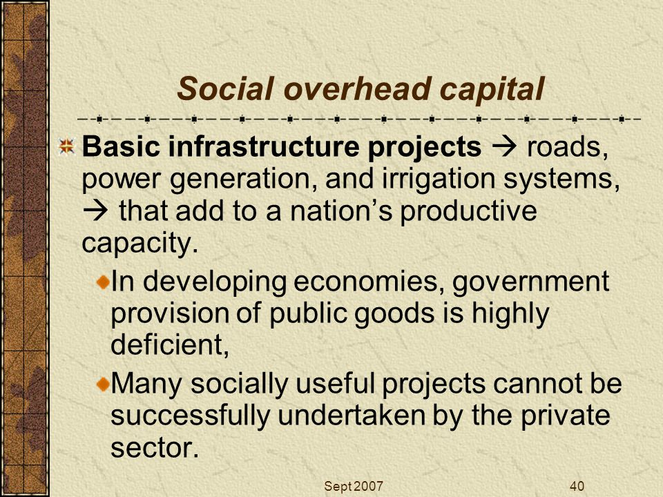 Sept 200740 Social overhead capital Basic infrastructure projects  roads, power generation, and irrigation systems,  that add to a nation's producti