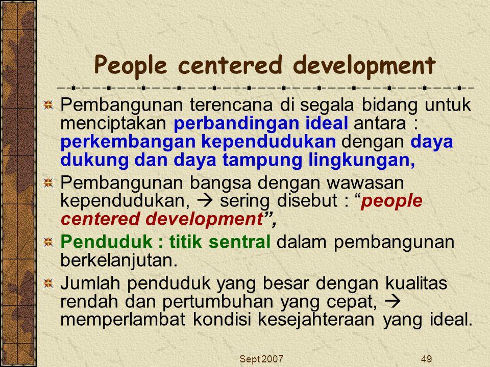 Sept 200749 People centered development Pembangunan terencana di segala bidang untuk menciptakan perbandingan ideal antara : perkembangan kependudukan