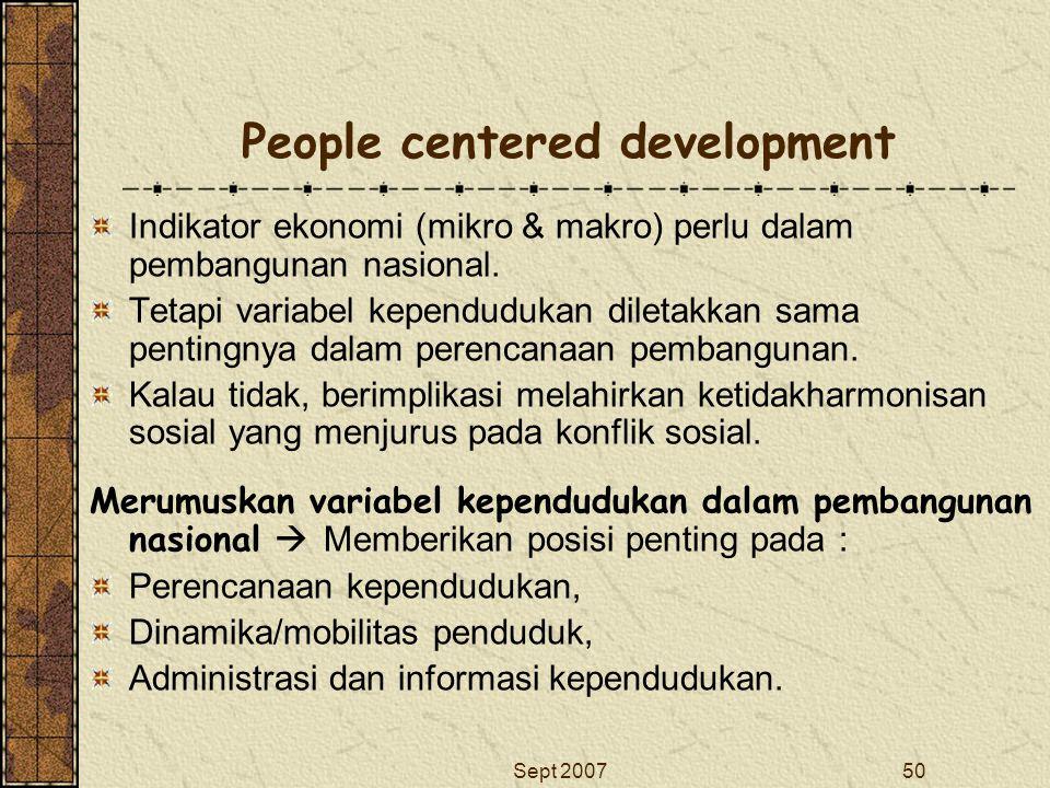 Sept 200750 People centered development Indikator ekonomi (mikro & makro) perlu dalam pembangunan nasional. Tetapi variabel kependudukan diletakkan sa